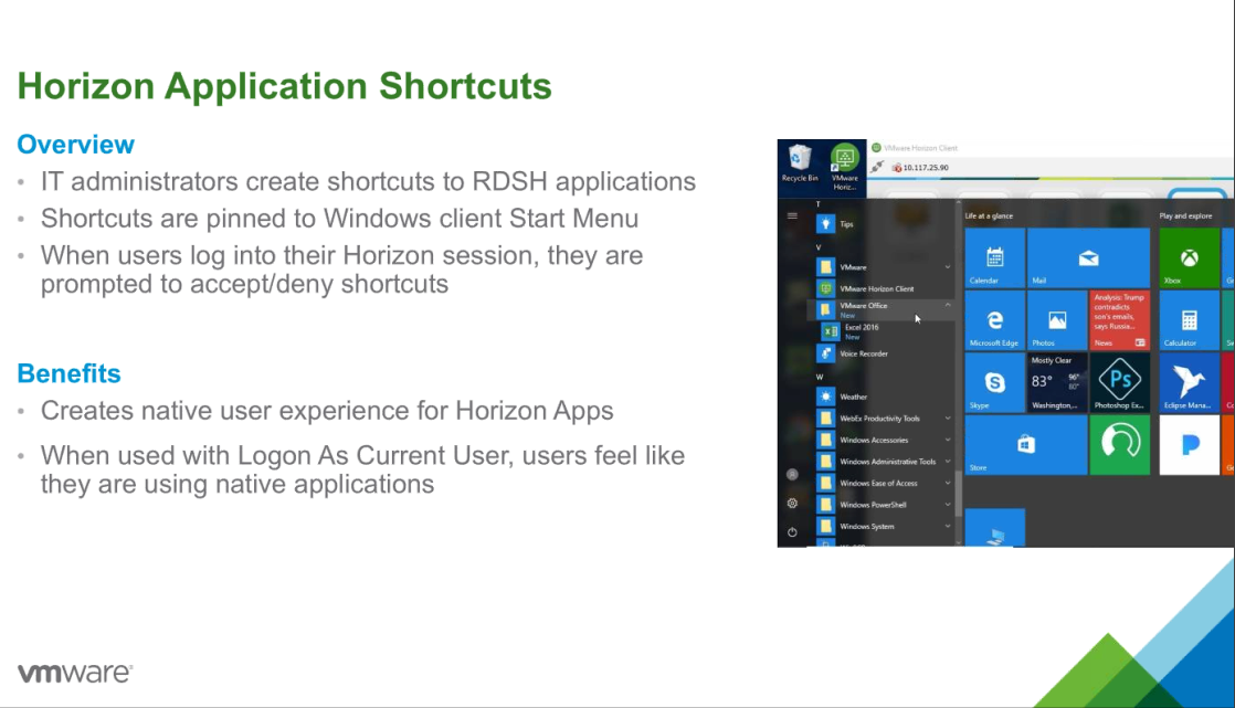 Horizon Application Shortcuts  Overview  • IT administrators create shortcuts to RDSH applications  Shortcuts are pinned to Windows client Start Menu  When users log into their Horizon session, they are  prompted to accept/deny shortcuts  Benefits  Creates native user experience for Horizon Apps  When used with Logon As Current User, users feel like  they are using native applications