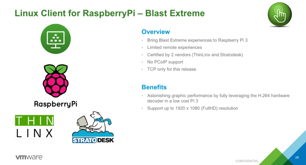 Linux Client for RaspberryPi — Blast Extreme  Overview  Bring Blast Extreme experiences to Raspt  Limited remote experiences  Certified by 2 vendors (ThinLinx and Strat  No PColP support  TCP only for this release.  Benefits  Astonishing graphic performance by fully I  decoder in a low cost Pi 3  RaspberryPi  Support up to 1920 x 1080 (FullHD) resoli